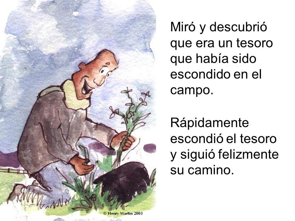 Miró y descubrió que era un tesoro que había sido escondido en el campo. Rápidamente escondió el tesoro y siguió felizmente su camino.