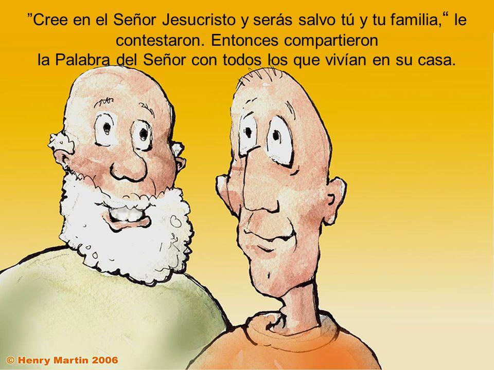 Cree en el Señor Jesucristo y serás salvo tú y tu familia, le contestaron. Entonces compartieron la Palabra del Señor con todos los que vivían en su c