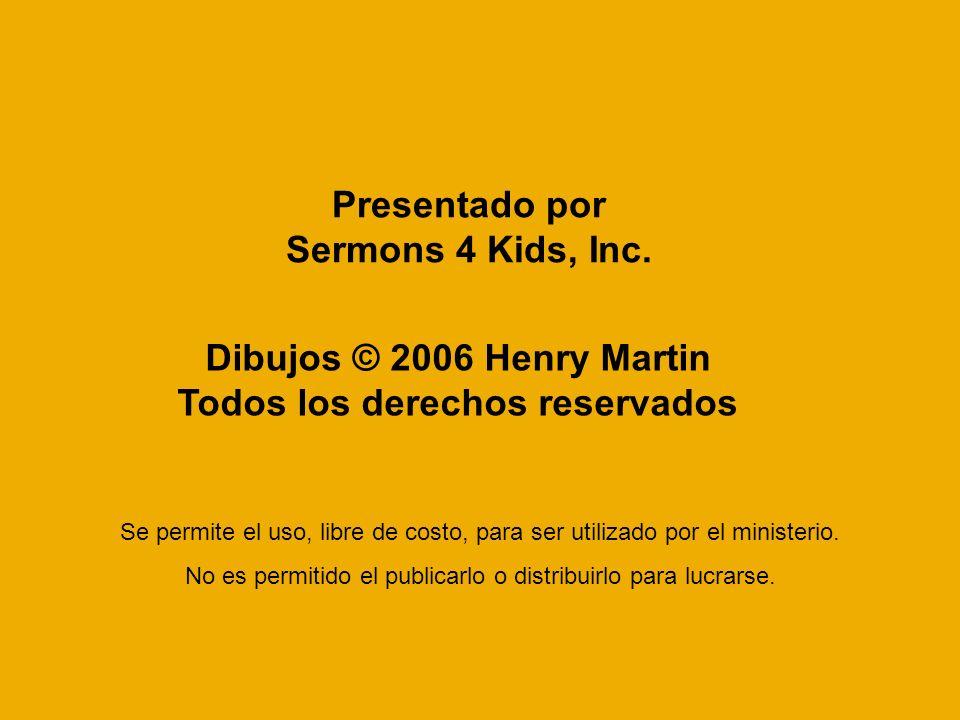 Presentado por Sermons 4 Kids, Inc. Dibujos © 2006 Henry Martin Todos los derechos reservados Se permite el uso, libre de costo, para ser utilizado po