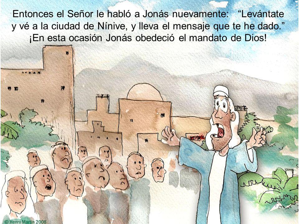 Entonces el Señor le habló a Jonás nuevamente: Levántate y vé a la ciudad de Nínive, y lleva el mensaje que te he dado. ¡En esta ocasión Jonás obedeci