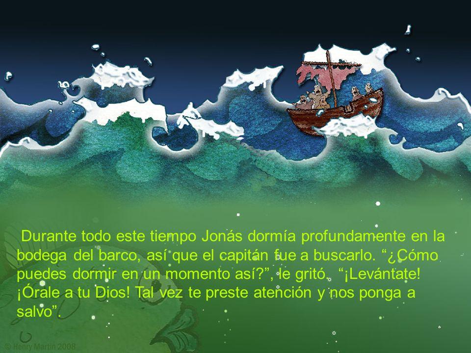 Durante todo este tiempo Jonás dormía profundamente en la bodega del barco, así que el capitán fue a buscarlo. ¿Cómo puedes dormir en un momento así?,