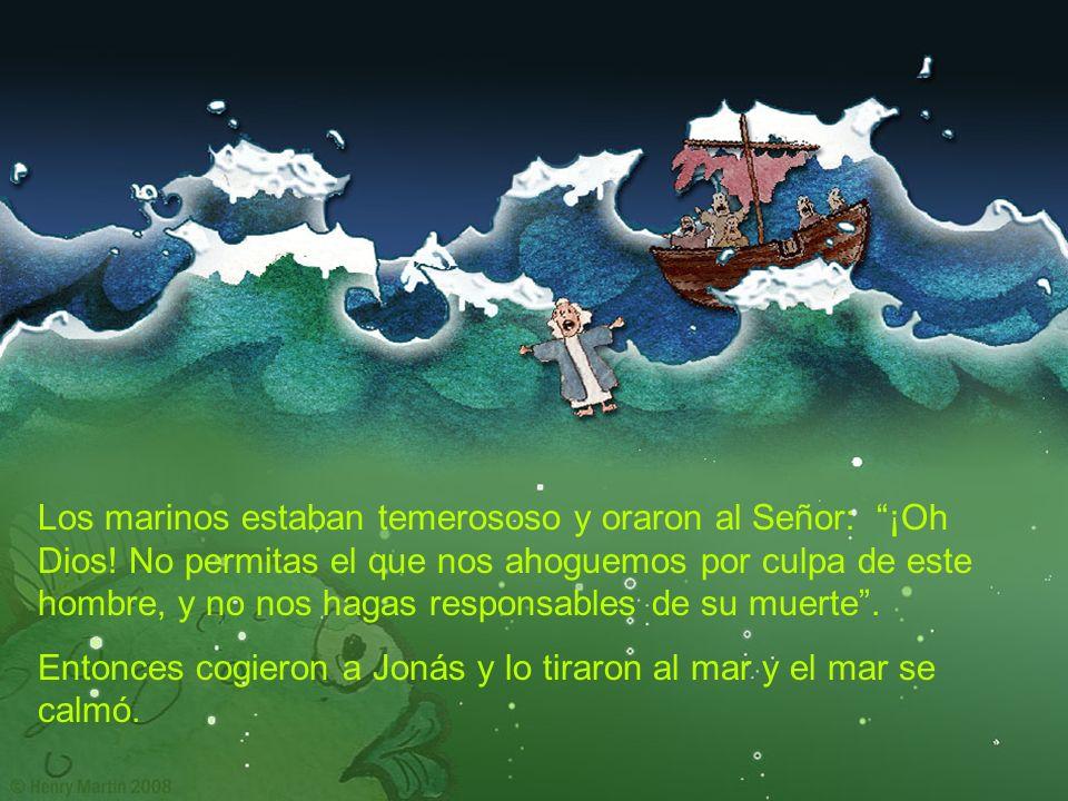 Los marinos estaban temerososo y oraron al Señor: ¡Oh Dios! No permitas el que nos ahoguemos por culpa de este hombre, y no nos hagas responsables de