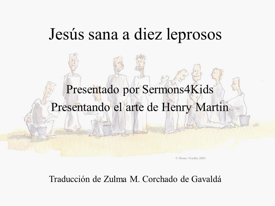 Jesús sana a diez leprosos Presentado por Sermons4Kids Presentando el arte de Henry Martin Traducción de Zulma M. Corchado de Gavaldá