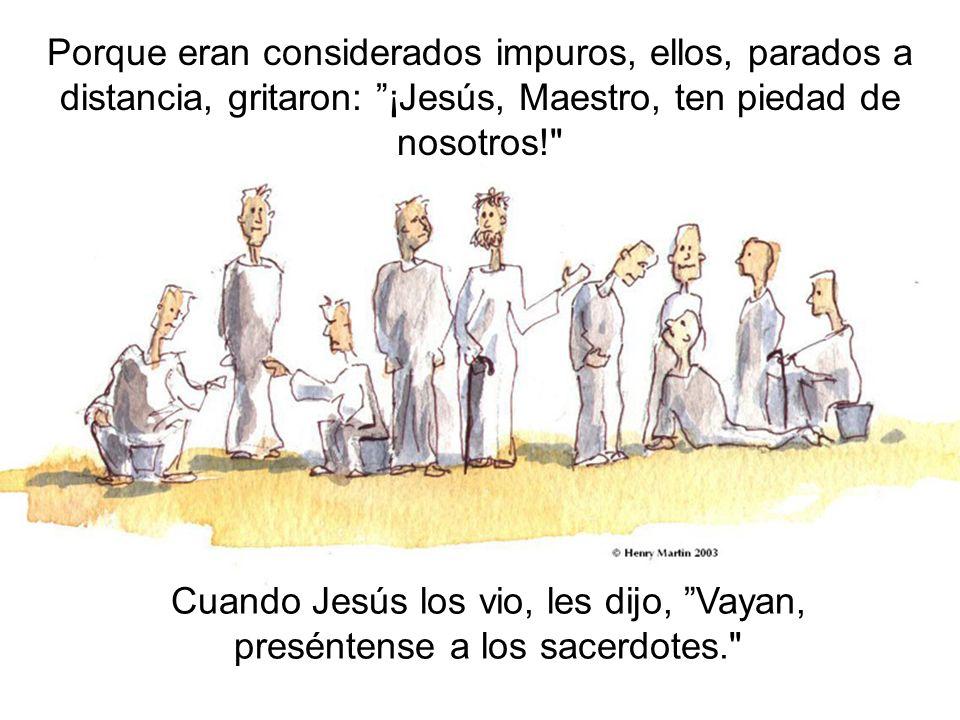 Porque eran considerados impuros, ellos, parados a distancia, gritaron: ¡Jesús, Maestro, ten piedad de nosotros!