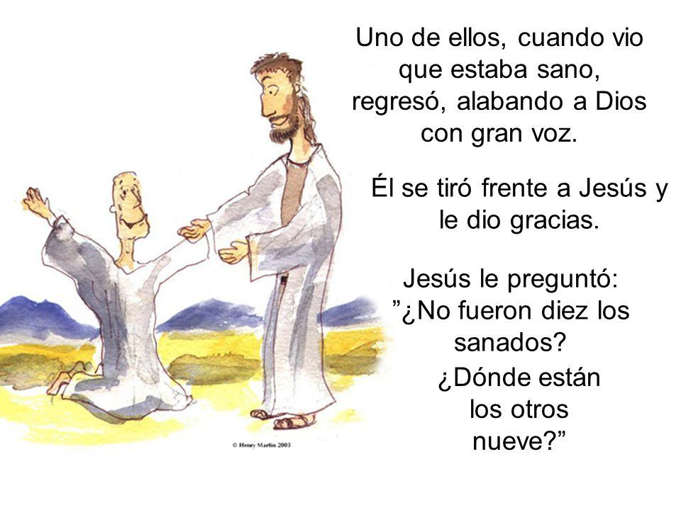 Uno de ellos, cuando vio que estaba sano, regresó, alabando a Dios con gran voz. Jesús le preguntó: ¿No fueron diez los sanados? Él se tiró frente a J
