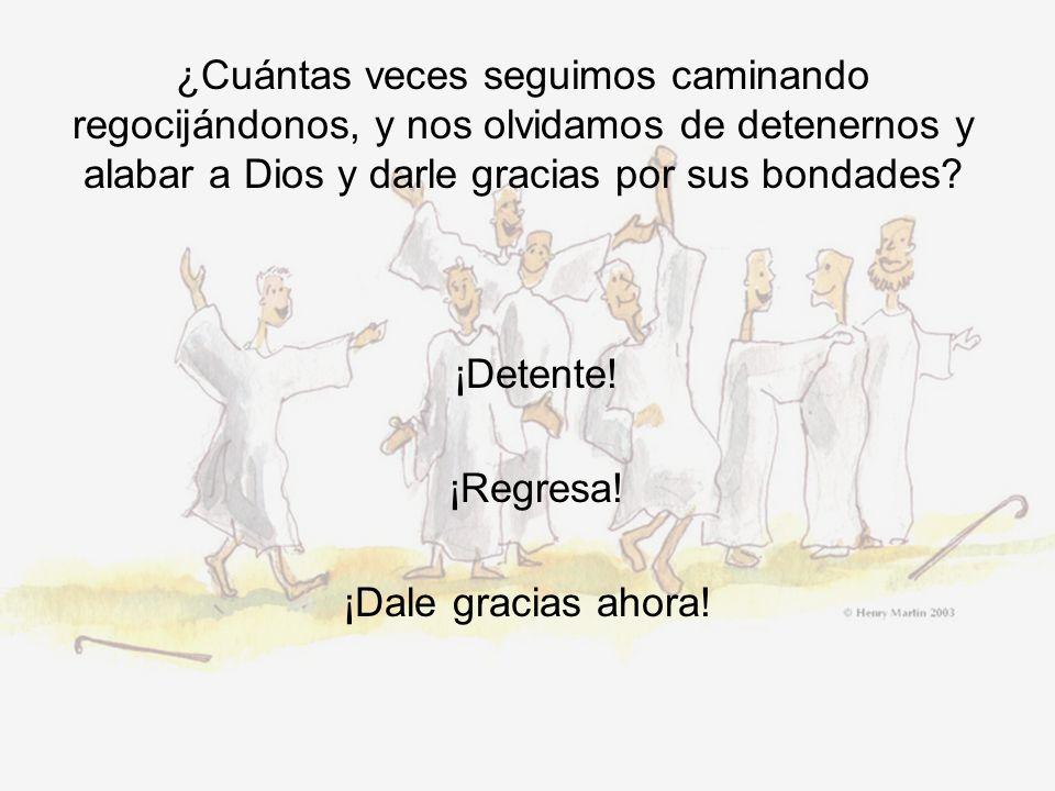 ¿Cuántas veces seguimos caminando regocijándonos, y nos olvidamos de detenernos y alabar a Dios y darle gracias por sus bondades? ¡Detente! ¡Regresa!
