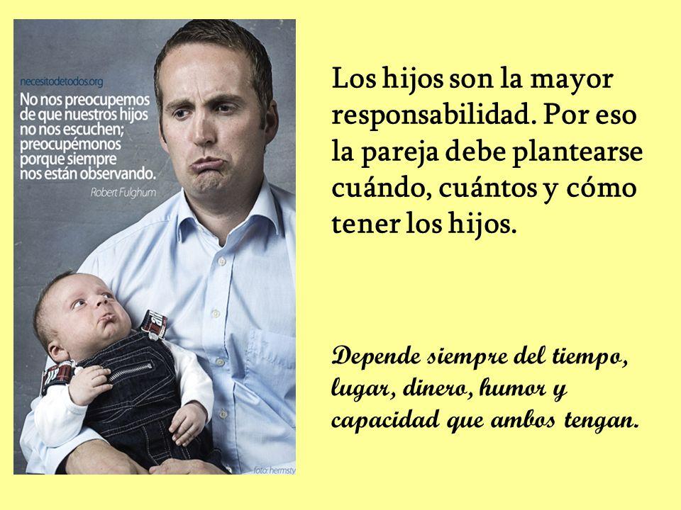 Los hijos son la mayor responsabilidad. Por eso la pareja debe plantearse cuándo, cuántos y cómo tener los hijos. Depende siempre del tiempo, lugar, d