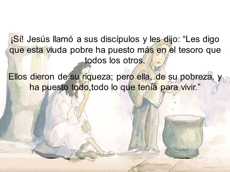 ¡Sí! Jesús llamó a sus discípulos y les dijo: Les digo que esta viuda pobre ha puesto más en el tesoro que todos los otros. Ellos dieron de su riqueza