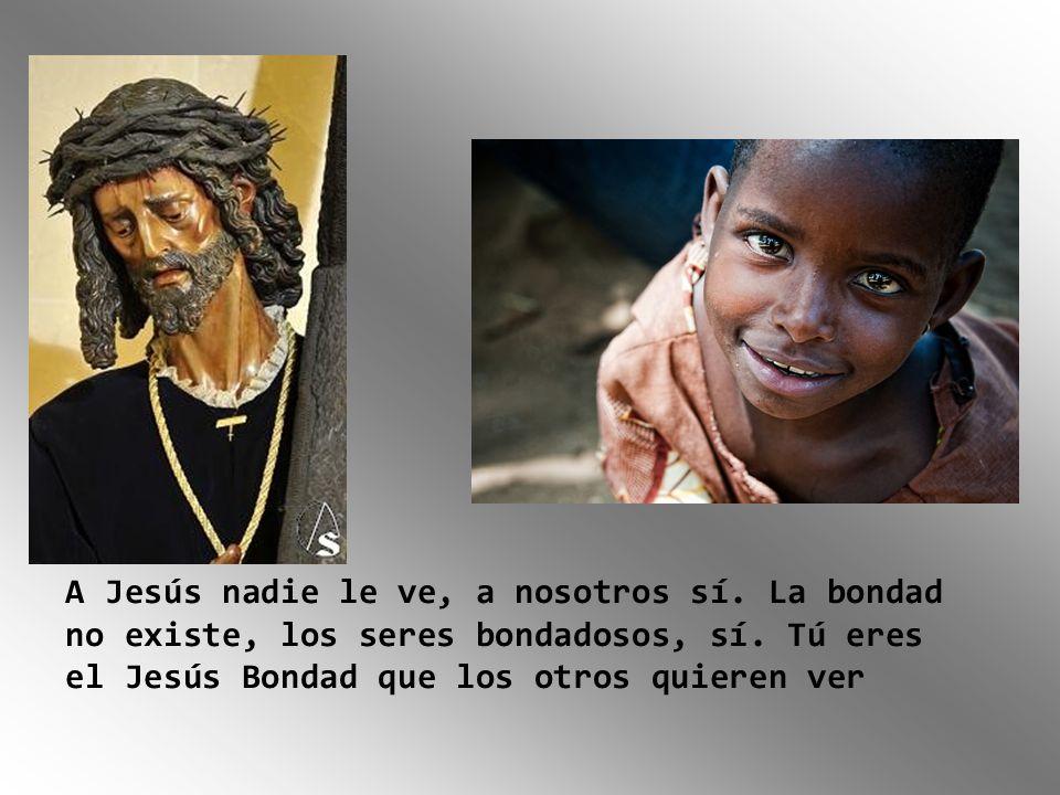 A Jesús nadie le ve, a nosotros sí. La bondad no existe, los seres bondadosos, sí. Tú eres el Jesús Bondad que los otros quieren ver
