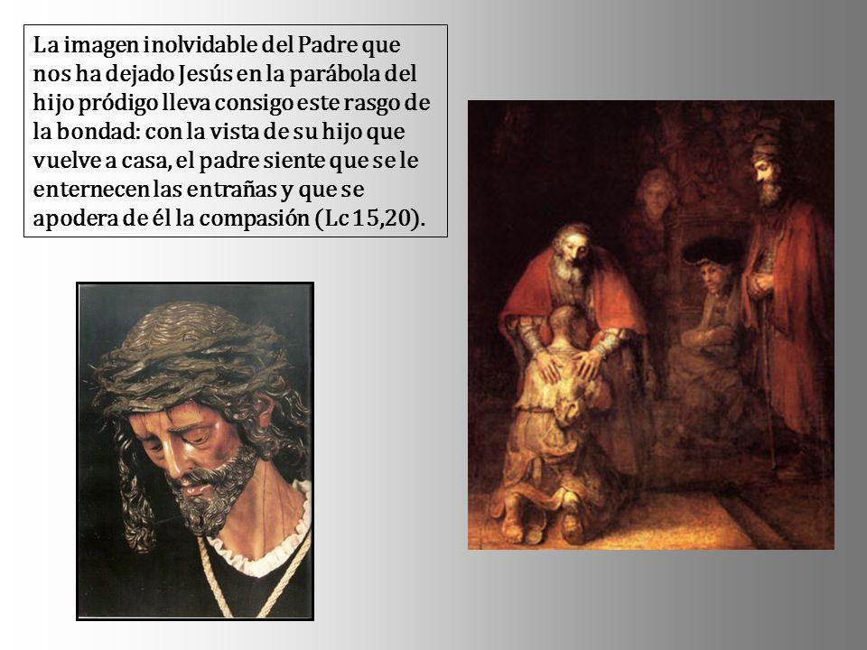 La imagen inolvidable del Padre que nos ha dejado Jesús en la parábola del hijo pródigo lleva consigo este rasgo de la bondad: con la vista de su hijo