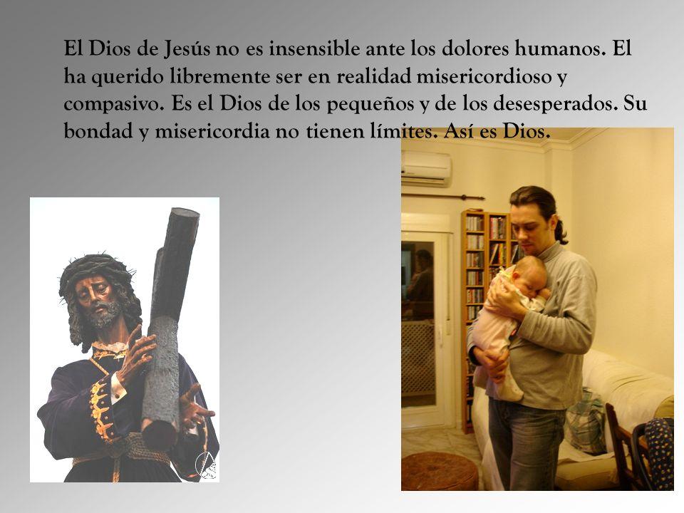 El Dios de Jesús no es insensible ante los dolores humanos. El ha querido libremente ser en realidad misericordioso y compasivo. Es el Dios de los peq