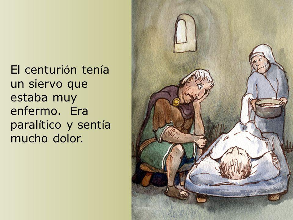 Cuando Jes ú s entr ó en Capernaum, el centuri ó n fue a é l y le dijo: Señor, mi criado est á postrado en casa con tanto dolor que no puede moverse.
