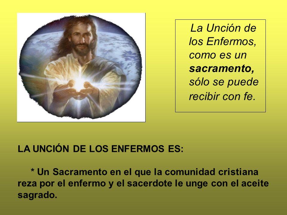 La Unción de los Enfermos, como es un sacramento, sólo se puede recibir con fe. LA UNCIÓN DE LOS ENFERMOS ES: * Un Sacramento en el que la comunidad c