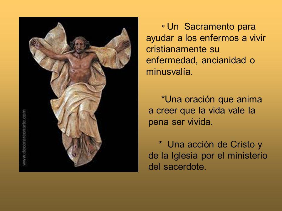 * Un Sacramento para ayudar a los enfermos a vivir cristianamente su enfermedad, ancianidad o minusvalía. *Una oración que anima a creer que la vida v