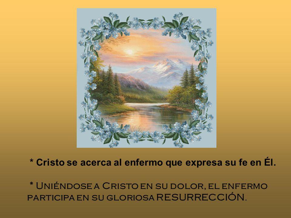* Cristo se acerca al enfermo que expresa su fe en Él. * Uniéndose a Cristo en su dolor, el enfermo participa en su gloriosa RESURRECCIÓN.
