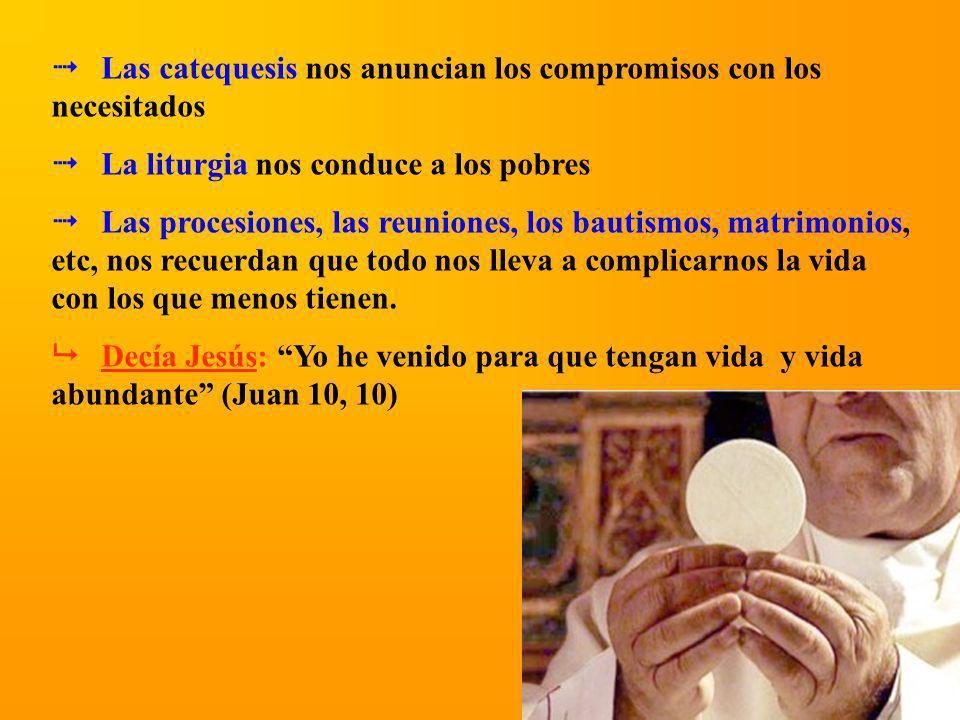 Las catequesis nos anuncian los compromisos con los necesitados La liturgia nos conduce a los pobres Las procesiones, las reuniones, los bautismos, ma