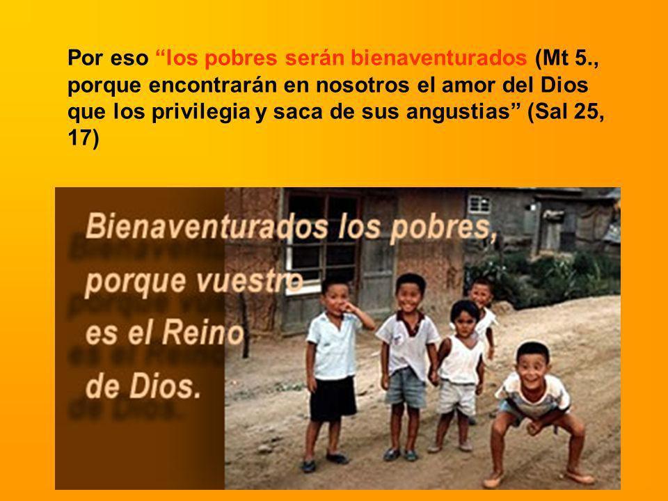 Por eso los pobres serán bienaventurados (Mt 5., porque encontrarán en nosotros el amor del Dios que los privilegia y saca de sus angustias (Sal 25, 1