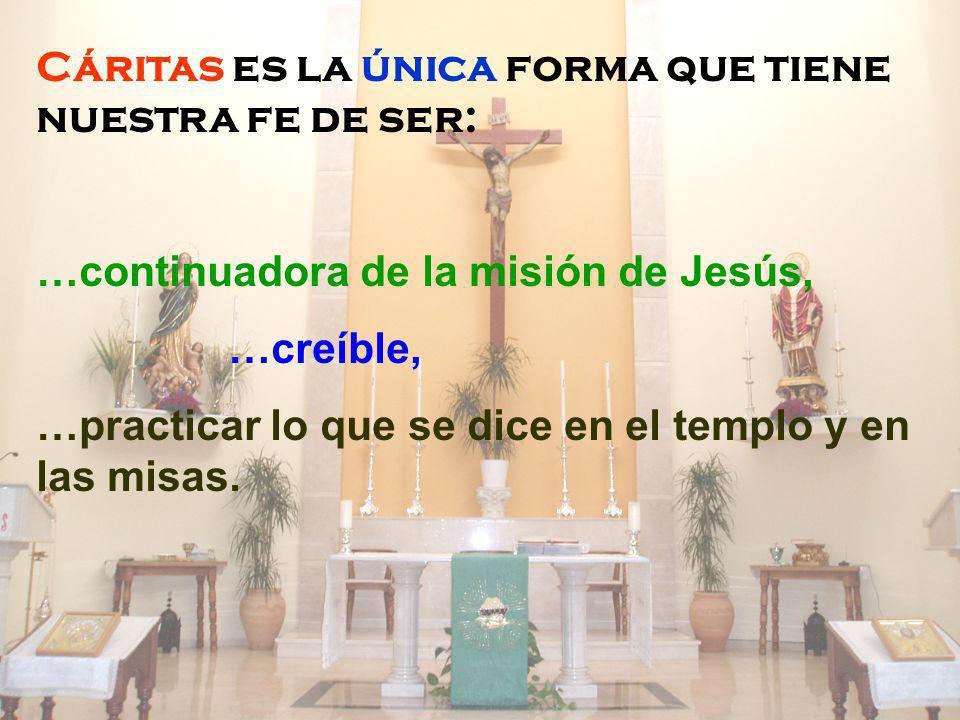 Cáritas es la única forma que tiene nuestra fe de ser: …continuadora de la misión de Jesús, …creíble, …practicar lo que se dice en el templo y en las