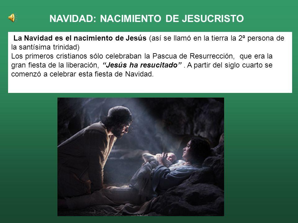 NAVIDAD: NACIMIENTO DE JESUCRISTO La Navidad es el nacimiento de Jesús (así se llamó en la tierra la 2ª persona de la santísima trinidad) Los primeros