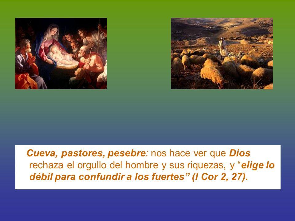 Cueva, pastores, pesebre: nos hace ver que Dios rechaza el orgullo del hombre y sus riquezas, y elige lo débil para confundir a los fuertes (I Cor 2,