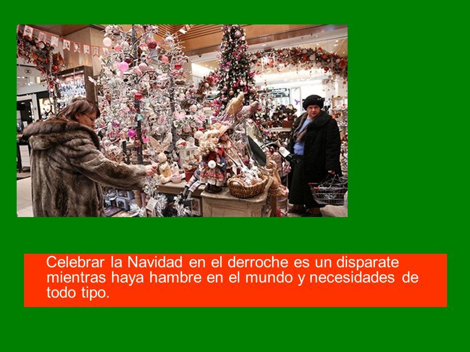 Celebrar la Navidad en el derroche es un disparate mientras haya hambre en el mundo y necesidades de todo tipo.