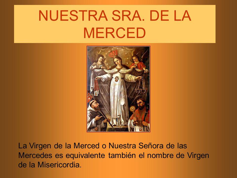 NUESTRA SRA. DE LA MERCED La Virgen de la Merced o Nuestra Señora de las Mercedes es equivalente también el nombre de Virgen de la Misericordia.