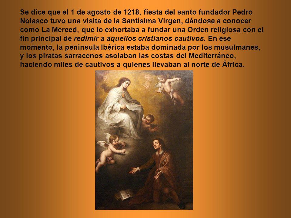 Se dice que el 1 de agosto de 1218, fiesta del santo fundador Pedro Nolasco tuvo una visita de la Santísima Virgen, dándose a conocer como La Merced,
