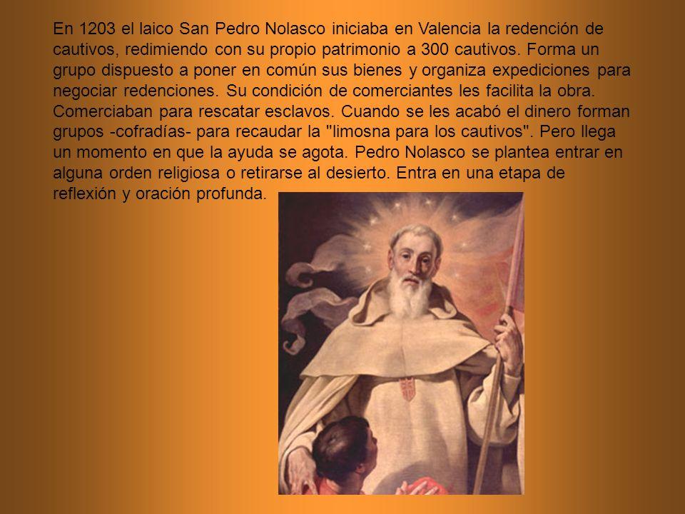 En 1203 el laico San Pedro Nolasco iniciaba en Valencia la redención de cautivos, redimiendo con su propio patrimonio a 300 cautivos. Forma un grupo d