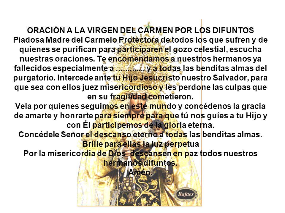 ORACIÓN A LA VIRGEN DEL CARMEN POR LOS DIFUNTOS Piadosa Madre del Carmelo Protectora de todos los que sufren y de quienes se purifican para participar