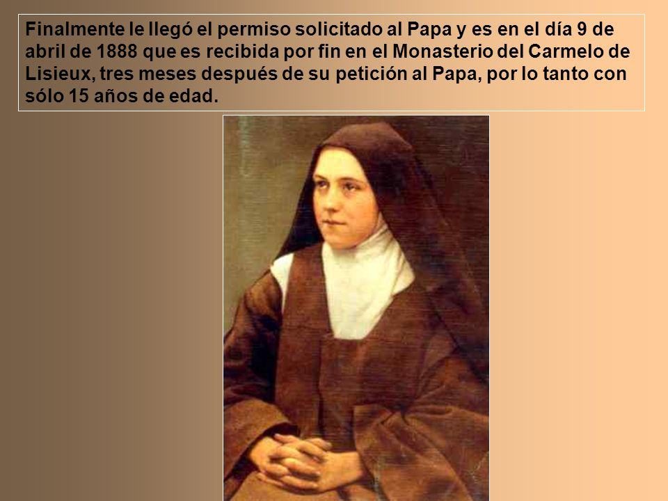 Finalmente le llegó el permiso solicitado al Papa y es en el día 9 de abril de 1888 que es recibida por fin en el Monasterio del Carmelo de Lisieux, t