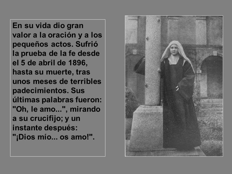 En su vida dio gran valor a la oración y a los pequeños actos. Sufrió la prueba de la fe desde el 5 de abril de 1896, hasta su muerte, tras unos meses