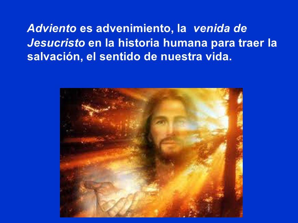 Adviento es advenimiento, la venida de Jesucristo en la historia humana para traer la salvación, el sentido de nuestra vida.