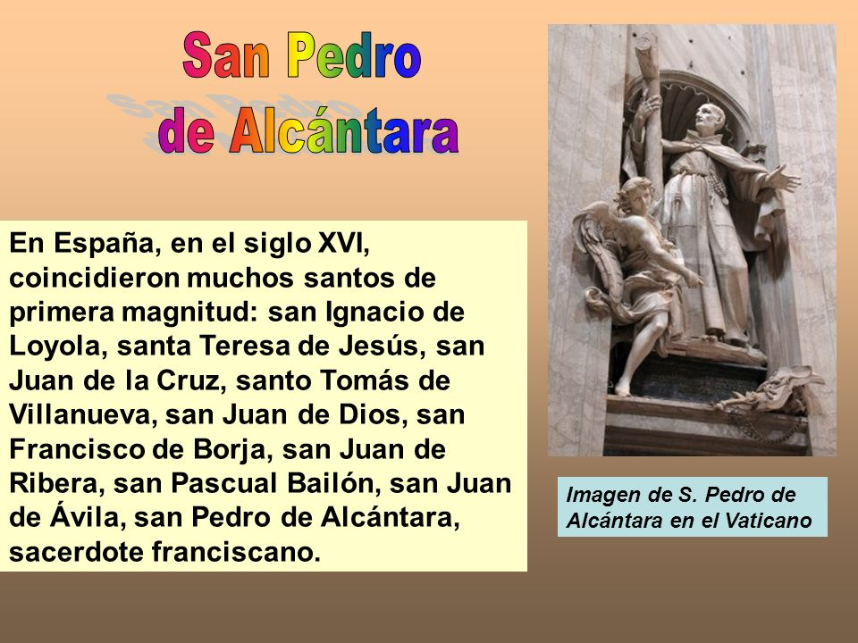 En España, en el siglo XVI, coincidieron muchos santos de primera magnitud: san Ignacio de Loyola, santa Teresa de Jesús, san Juan de la Cruz, santo T