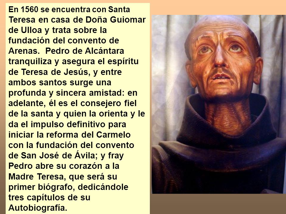 En 1560 se encuentra con Santa Teresa en casa de Doña Guiomar de Ulloa y trata sobre la fundación del convento de Arenas. Pedro de Alcántara tranquili