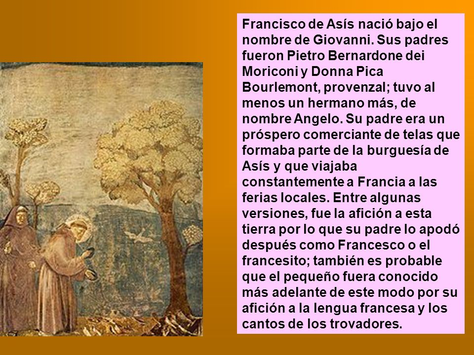 Francisco de Asís nació bajo el nombre de Giovanni. Sus padres fueron Pietro Bernardone dei Moriconi y Donna Pica Bourlemont, provenzal; tuvo al menos