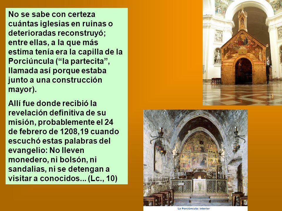 No se sabe con certeza cuántas iglesias en ruinas o deterioradas reconstruyó; entre ellas, a la que más estima tenía era la capilla de la Porciúncula