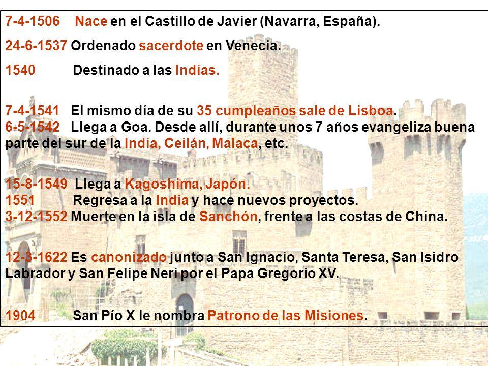 7-4-1506 Nace en el Castillo de Javier (Navarra, España). 24-6-1537 Ordenado sacerdote en Venecia. 1540 Destinado a las Indias. 7-4-1541 El mismo día