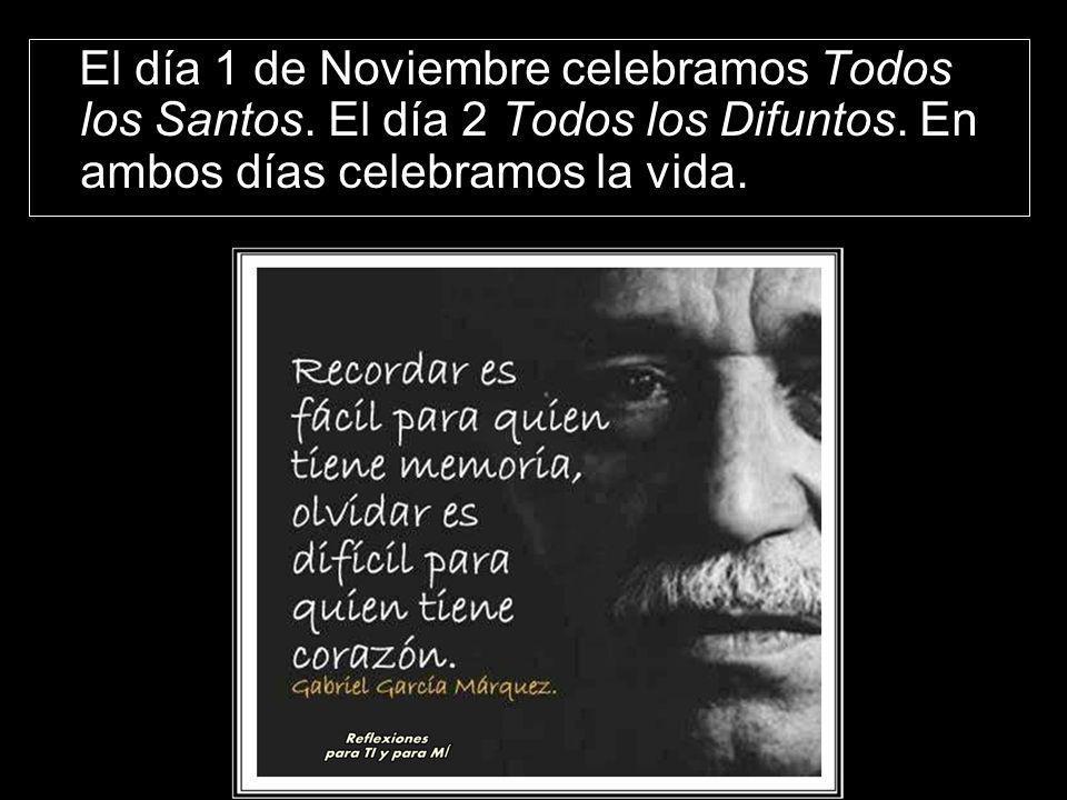 El día 1 de Noviembre celebramos Todos los Santos. El día 2 Todos los Difuntos. En ambos días celebramos la vida.