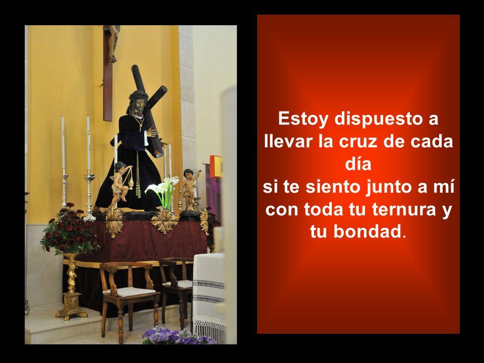Estoy dispuesto a llevar la cruz de cada día si te siento junto a mí con toda tu ternura y tu bondad.