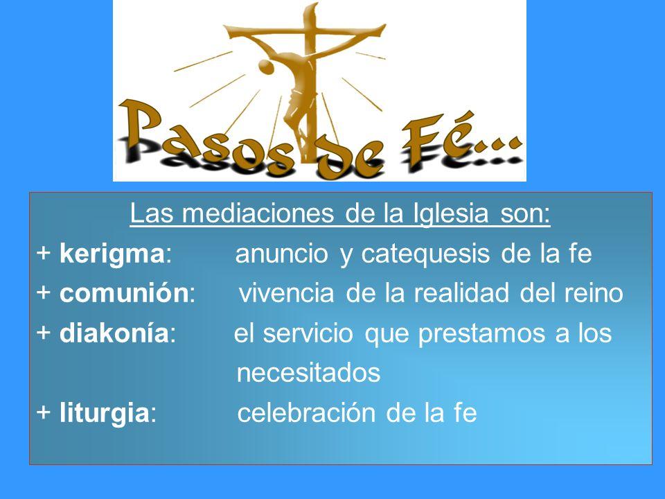 Las mediaciones de la Iglesia son: + kerigma: anuncio y catequesis de la fe + comunión: vivencia de la realidad del reino + diakonía: el servicio que