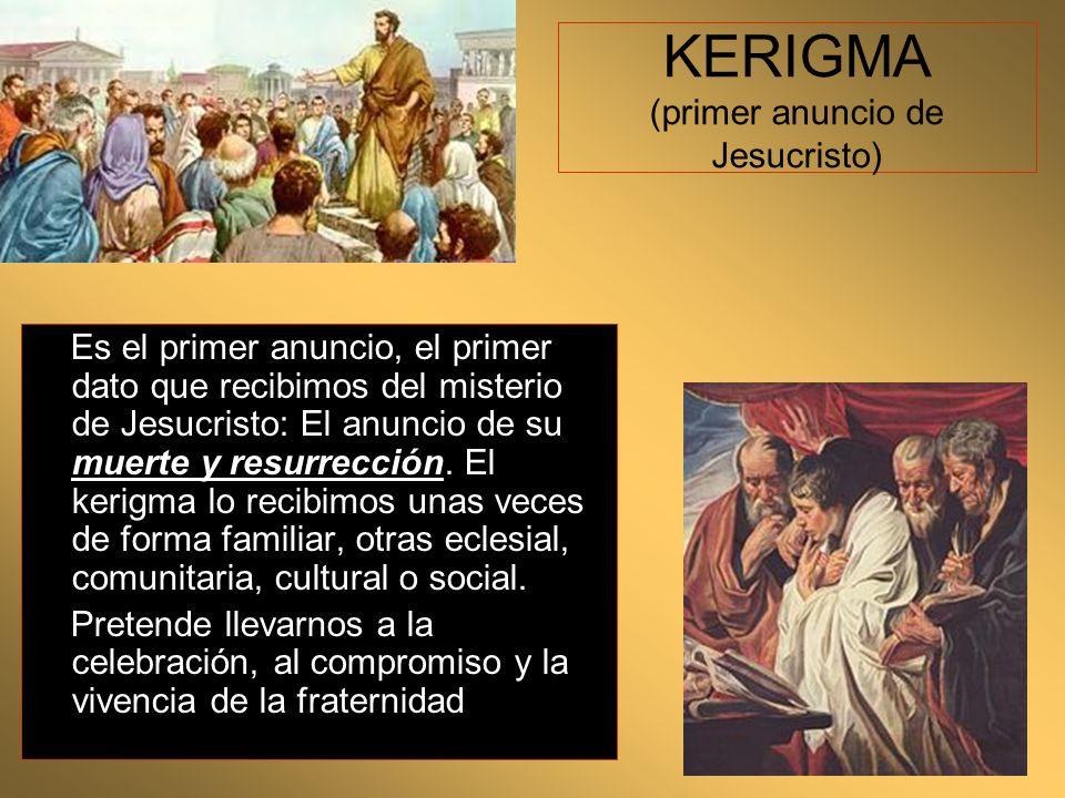 KERIGMA (primer anuncio de Jesucristo) Es el primer anuncio, el primer dato que recibimos del misterio de Jesucristo: El anuncio de su muerte y resurr
