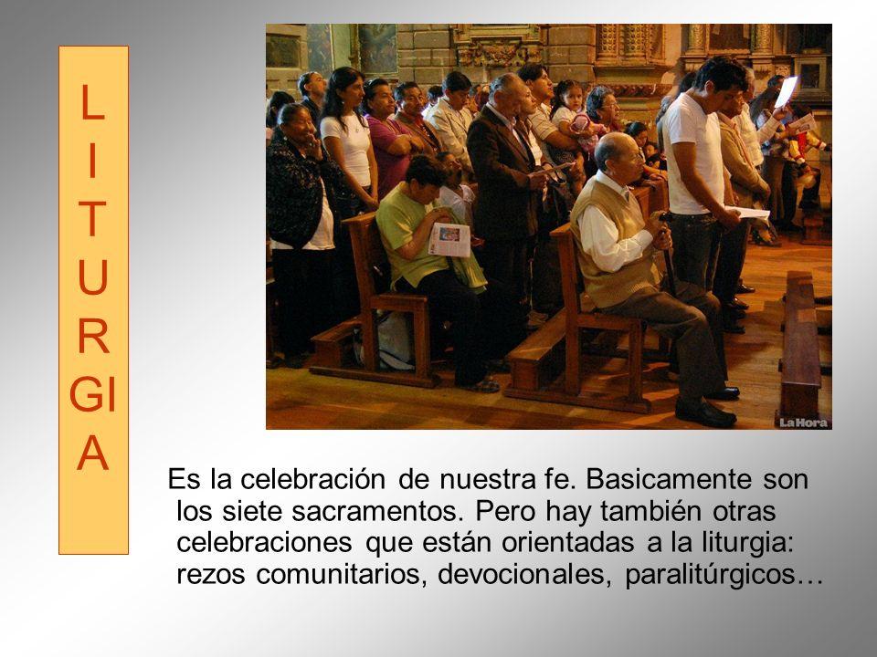 L I T U R GI A Es la celebración de nuestra fe. Basicamente son los siete sacramentos. Pero hay también otras celebraciones que están orientadas a la