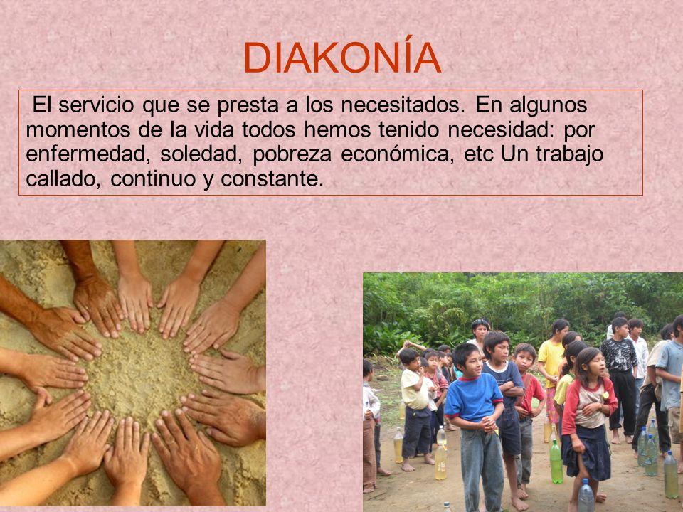 DIAKONÍA El servicio que se presta a los necesitados. En algunos momentos de la vida todos hemos tenido necesidad: por enfermedad, soledad, pobreza ec