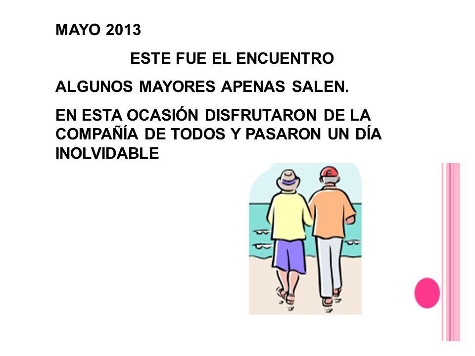 MAYO 2013 ESTE FUE EL ENCUENTRO ALGUNOS MAYORES APENAS SALEN. EN ESTA OCASIÓN DISFRUTARON DE LA COMPAÑÍA DE TODOS Y PASARON UN DÍA INOLVIDABLE