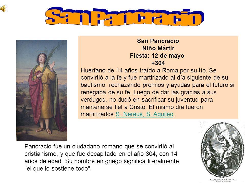 San Pancracio Niño Mártir Fiesta: 12 de mayo +304 Huérfano de 14 años traído a Roma por su tío. Se convirtió a la fe y fue martirizado al día siguient
