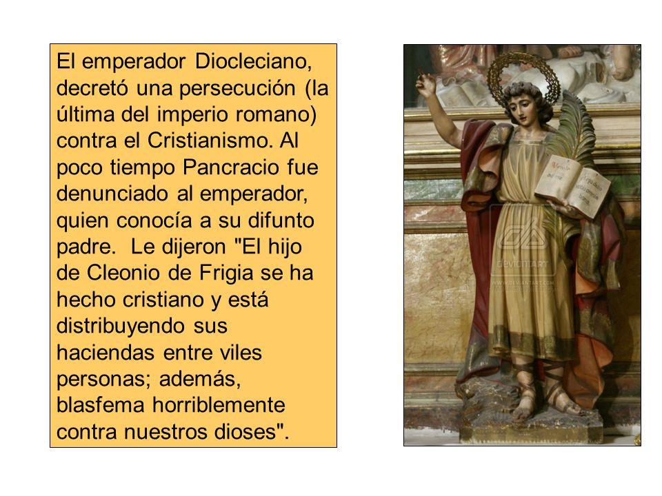 El emperador Diocleciano, decretó una persecución (la última del imperio romano) contra el Cristianismo. Al poco tiempo Pancracio fue denunciado al em