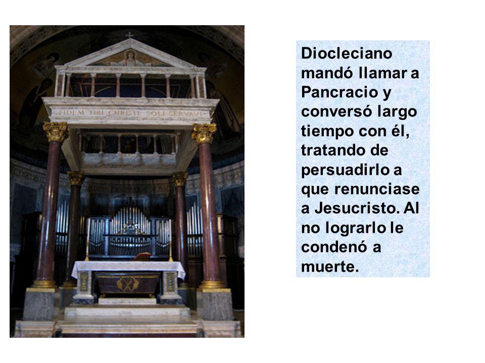 Diocleciano mandó llamar a Pancracio y conversó largo tiempo con él, tratando de persuadirlo a que renunciase a Jesucristo. Al no lograrlo le condenó