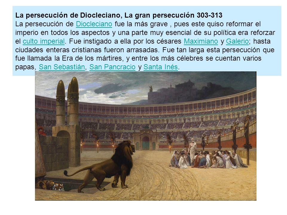 La persecución de Diocleciano, La gran persecución 303-313 La persecución de Diocleciano fue la más grave, pues este quiso reformar el imperio en todo