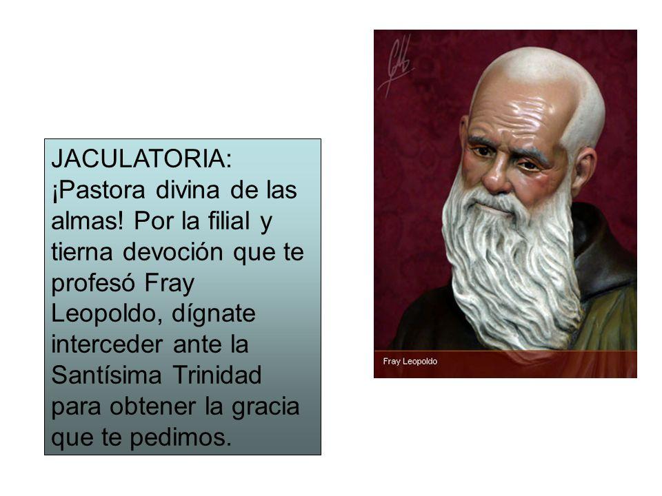 JACULATORIA: ¡Pastora divina de las almas! Por la filial y tierna devoción que te profesó Fray Leopoldo, dígnate interceder ante la Santísima Trinidad
