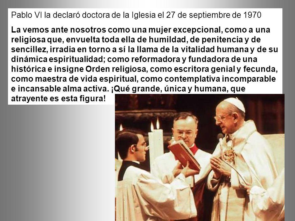 Pablo VI la declaró doctora de la Iglesia el 27 de septiembre de 1970 La vemos ante nosotros como una mujer excepcional, como a una religiosa que, env
